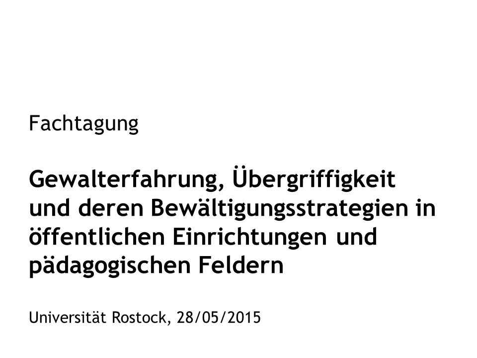 Fachtagung Gewalterfahrung, Übergriffigkeit und deren Bewältigungsstrategien in öffentlichen Einrichtungen und pädagogischen Feldern Universität Rostock, 28/05/2015