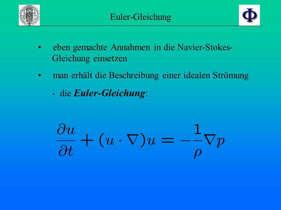 Euler-Gleichung eben gemachte Annahmen in die Navier-Stokes- Gleichung einsetzen. man erhält die Beschreibung einer idealen Strömung.