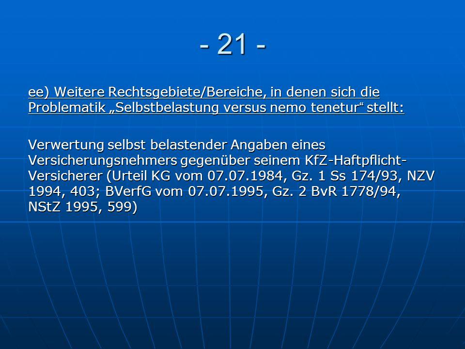 """- 21 - ee) Weitere Rechtsgebiete/Bereiche, in denen sich die Problematik """"Selbstbelastung versus nemo tenetur stellt:"""