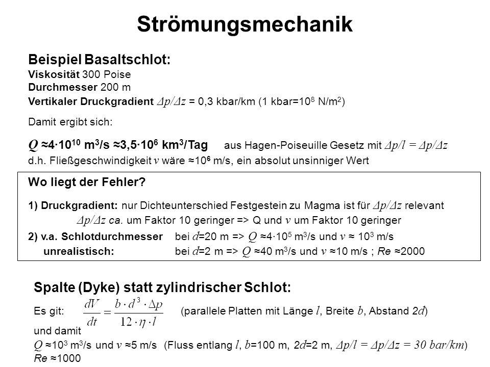 Strömungsmechanik Beispiel Basaltschlot: Viskosität 300 Poise Durchmesser 200 m Vertikaler Druckgradient Δp/Δz = 0,3 kbar/km (1 kbar=108 N/m2)
