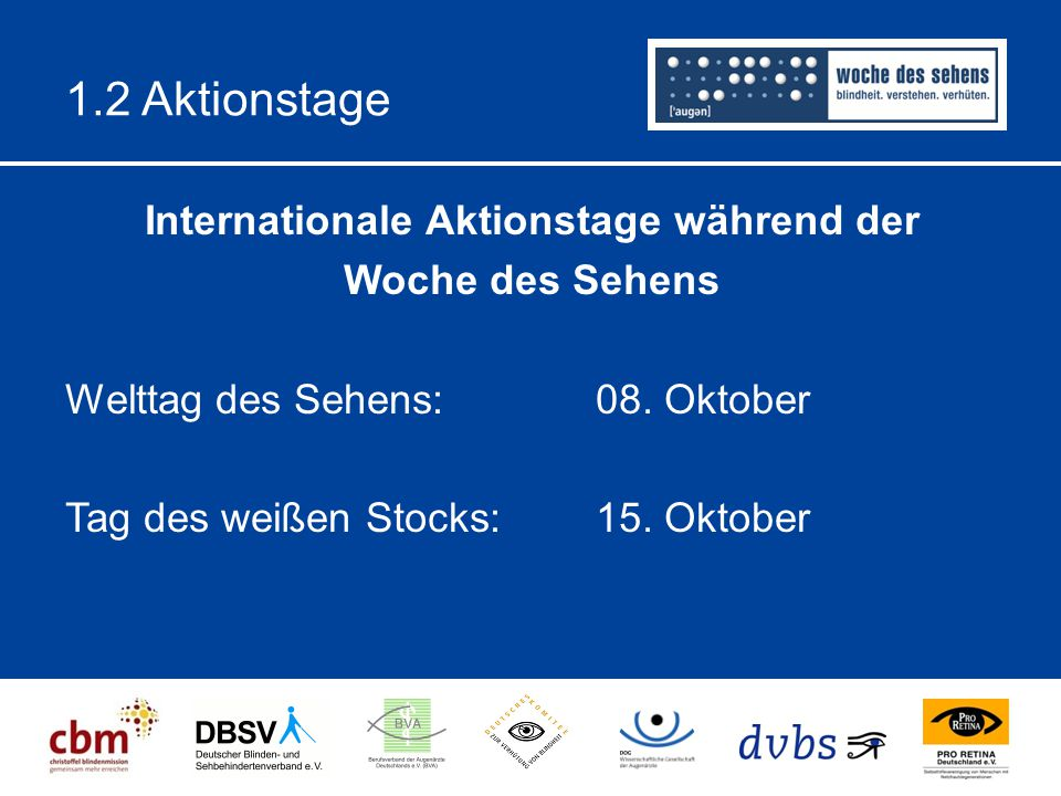 1.2 Aktionstage Internationale Aktionstage während der Woche des Sehens Welttag des Sehens: 08. Oktober Tag des weißen Stocks: 15. Oktober