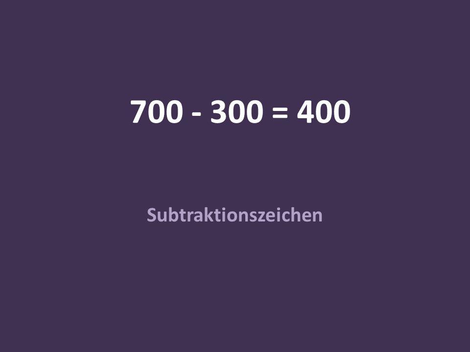 700 - 300 = 400 Subtraktionszeichen
