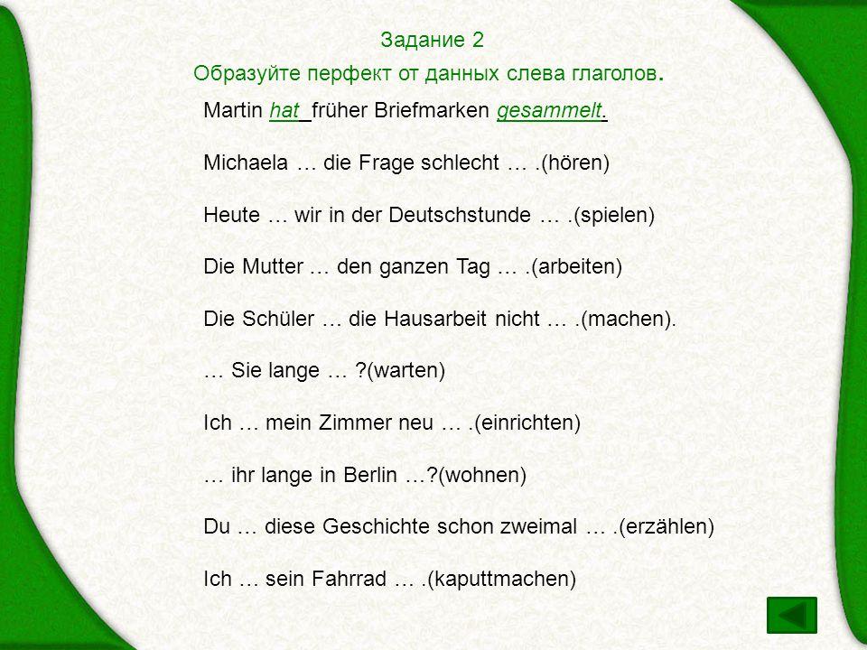 Задание 2 Образуйте перфект от данных слева глаголов. Martin hat früher Briefmarken gesammelt. Michaela … die Frage schlecht … .(hören)