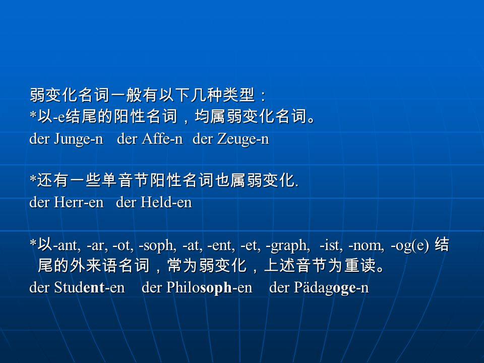 弱变化名词一般有以下几种类型: *以-e结尾的阳性名词,均属弱变化名词。 der Junge-n der Affe-n der Zeuge-n. *还有一些单音节阳性名词也属弱变化. der Herr-en der Held-en.