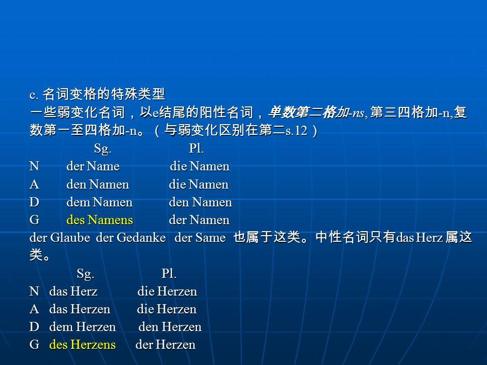 c. 名词变格的特殊类型 一些弱变化名词,以e结尾的阳性名词,单数第二格加-ns, 第三四格加-n,复. 数第一至四格加-n。(与弱变化区别在第二s.12) Sg. Pl.