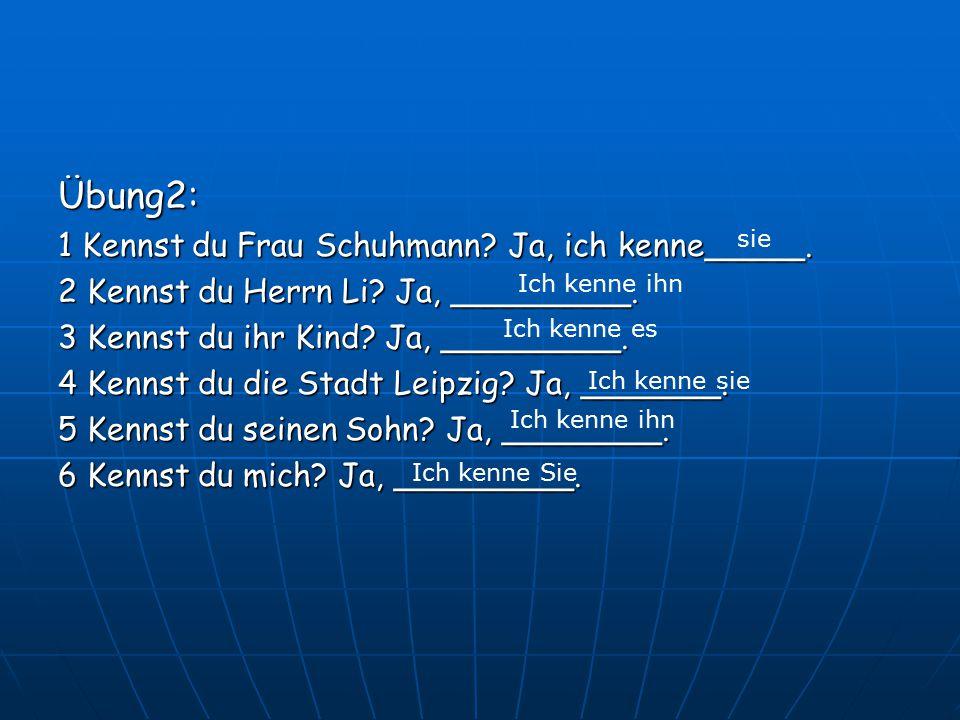 Übung2: 1 Kennst du Frau Schuhmann Ja, ich kenne_____.