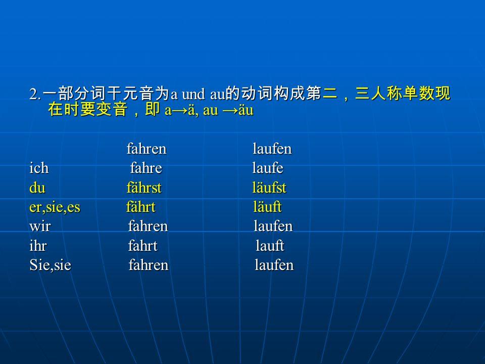 2.一部分词干元音为a und au的动词构成第二,三人称单数现在时要变音,即 a→ä, au →äu