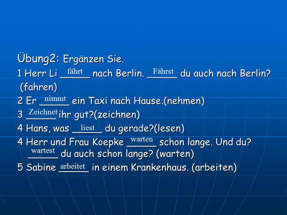 Übung2: Ergänzen Sie. 1 Herr Li _____ nach Berlin. _____ du auch nach Berlin (fahren) 2 Er _____ ein Taxi nach Hause.(nehmen)