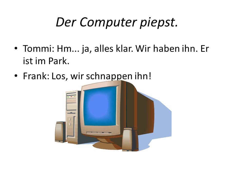 Der Computer piepst. Tommi: Hm... ja, alles klar.