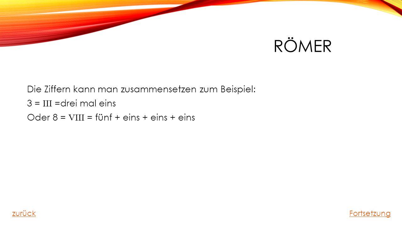 Römer Die Ziffern kann man zusammensetzen zum Beispiel: 3 = III =drei mal eins Oder 8 = VIII = fünf + eins + eins + eins