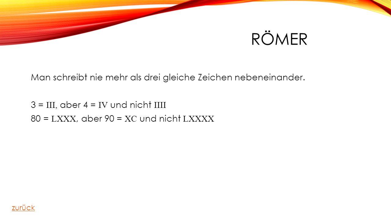 Römer Man schreibt nie mehr als drei gleiche Zeichen nebeneinander. 3 = III, aber 4 = IV und nicht IIII 80 = LXXX, aber 90 = XC und nicht LXXXX