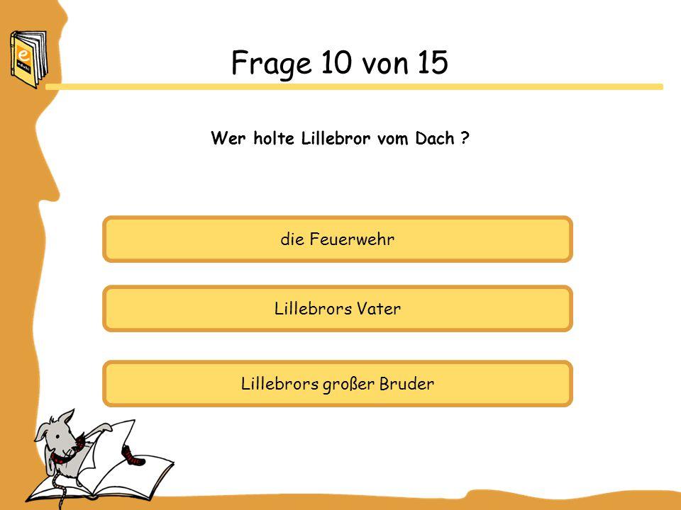 Frage 10 von 15 Wer holte Lillebror vom Dach die Feuerwehr