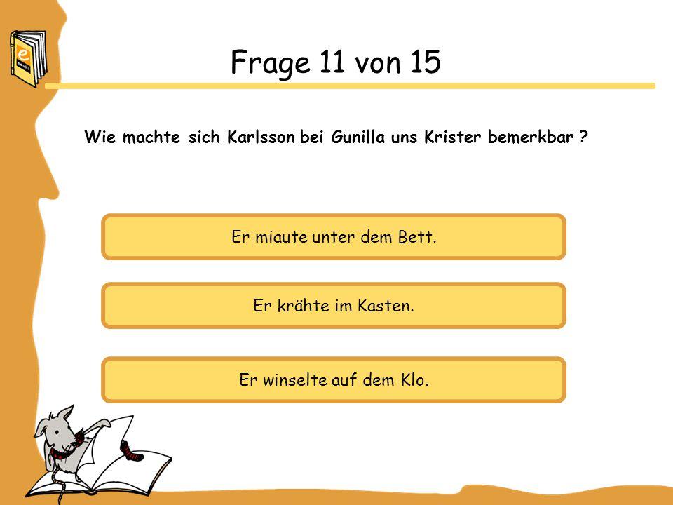 Frage 11 von 15 Wie machte sich Karlsson bei Gunilla uns Krister bemerkbar Er miaute unter dem Bett.