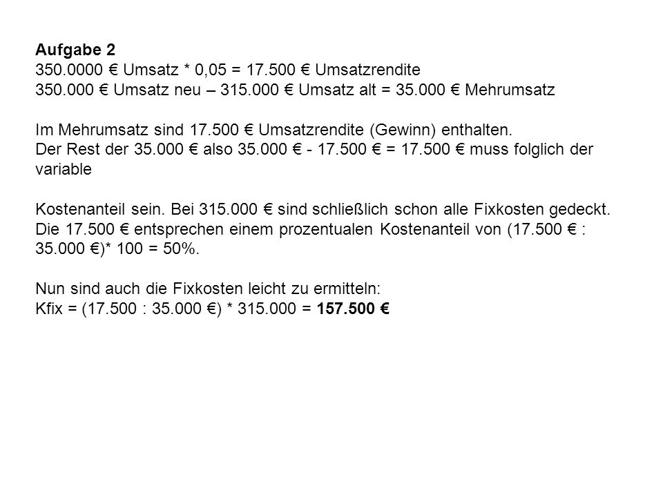 Aufgabe 2 350.0000 € Umsatz * 0,05 = 17.500 € Umsatzrendite. 350.000 € Umsatz neu – 315.000 € Umsatz alt = 35.000 € Mehrumsatz.