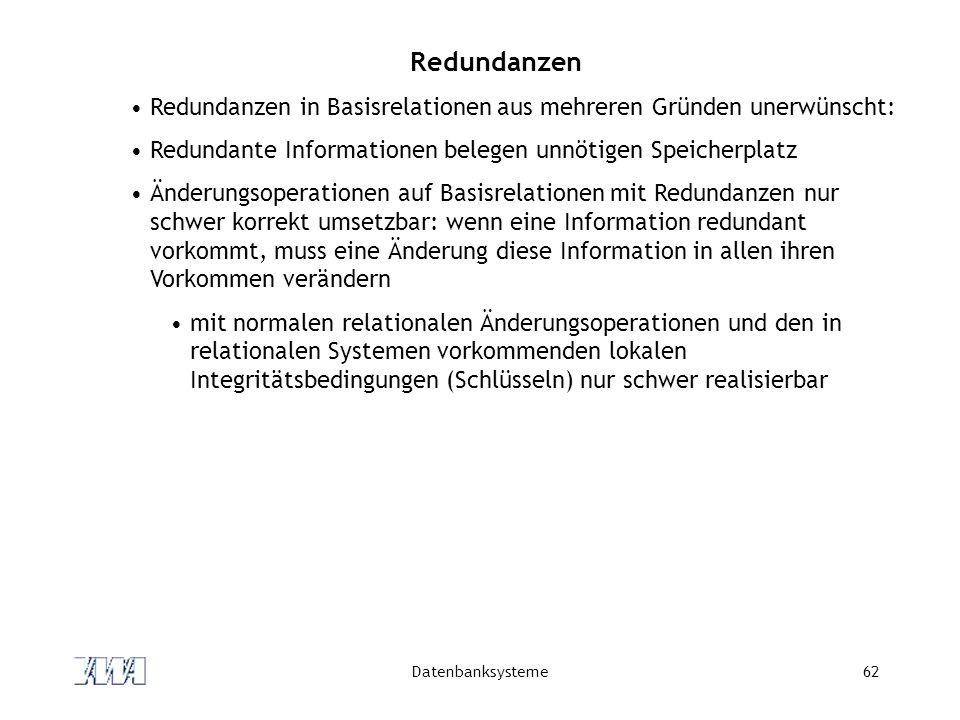 Redundanzen Redundanzen in Basisrelationen aus mehreren Gründen unerwünscht: Redundante Informationen belegen unnötigen Speicherplatz.