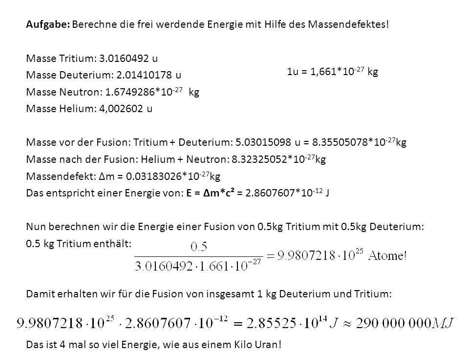 Aufgabe: Berechne die frei werdende Energie mit Hilfe des Massendefektes! Masse Tritium: 3.0160492 u Masse Deuterium: 2.01410178 u Masse Neutron: 1.6749286*10-27 kg Masse Helium: 4,002602 u Masse vor der Fusion: Tritium + Deuterium: 5.03015098 u = 8.35505078*10-27kg Masse nach der Fusion: Helium + Neutron: 8.32325052*10-27kg Massendefekt: Δm = 0.03183026*10-27kg Das entspricht einer Energie von: E = Δm*c² = 2.8607607*10-12 J Nun berechnen wir die Energie einer Fusion von 0.5kg Tritium mit 0.5kg Deuterium: 0.5 kg Tritium enthält: Damit erhalten wir für die Fusion von insgesamt 1 kg Deuterium und Tritium: Das ist 4 mal so viel Energie, wie aus einem Kilo Uran!
