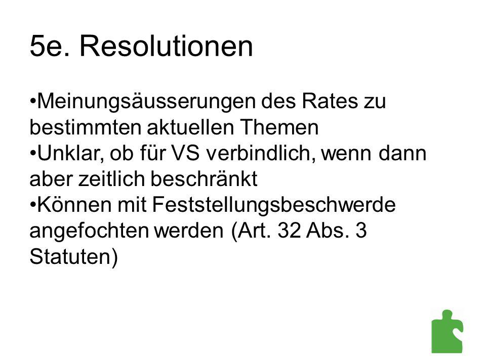 5e. Resolutionen Meinungsäusserungen des Rates zu bestimmten aktuellen Themen. Unklar, ob für VS verbindlich, wenn dann aber zeitlich beschränkt.