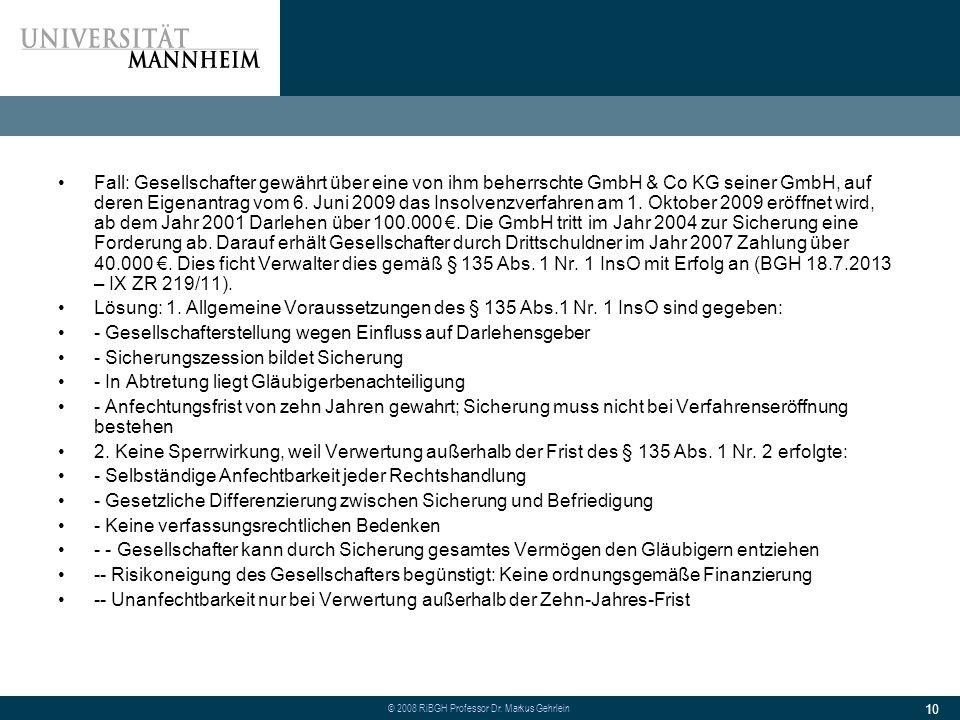 Fall: Gesellschafter gewährt über eine von ihm beherrschte GmbH & Co KG seiner GmbH, auf deren Eigenantrag vom 6. Juni 2009 das Insolvenzverfahren am 1. Oktober 2009 eröffnet wird, ab dem Jahr 2001 Darlehen über 100.000 €. Die GmbH tritt im Jahr 2004 zur Sicherung eine Forderung ab. Darauf erhält Gesellschafter durch Drittschuldner im Jahr 2007 Zahlung über 40.000 €. Dies ficht Verwalter dies gemäß § 135 Abs. 1 Nr. 1 InsO mit Erfolg an (BGH 18.7.2013 – IX ZR 219/11).