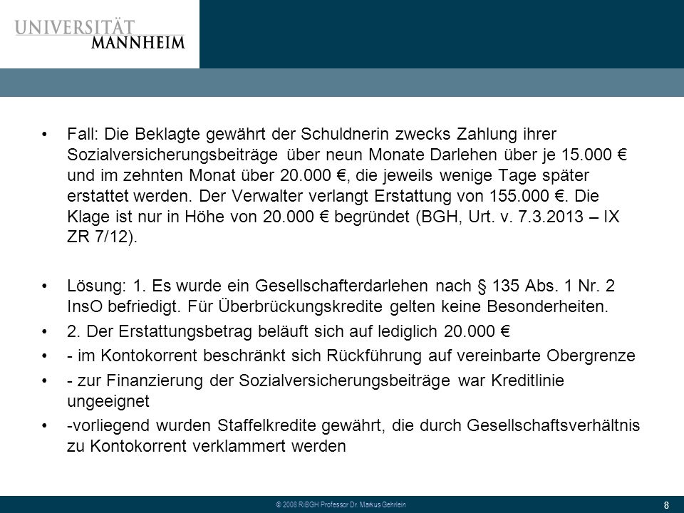 Fall: Die Beklagte gewährt der Schuldnerin zwecks Zahlung ihrer Sozialversicherungsbeiträge über neun Monate Darlehen über je 15.000 € und im zehnten Monat über 20.000 €, die jeweils wenige Tage später erstattet werden. Der Verwalter verlangt Erstattung von 155.000 €. Die Klage ist nur in Höhe von 20.000 € begründet (BGH, Urt. v. 7.3.2013 – IX ZR 7/12).