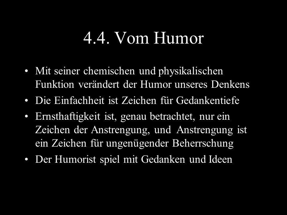 4.4. Vom Humor Mit seiner chemischen und physikalischen Funktion verändert der Humor unseres Denkens.
