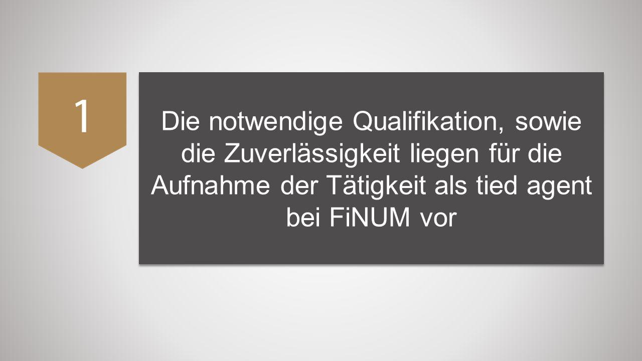 Die notwendige Qualifikation, sowie die Zuverlässigkeit liegen für die Aufnahme der Tätigkeit als tied agent bei FiNUM vor