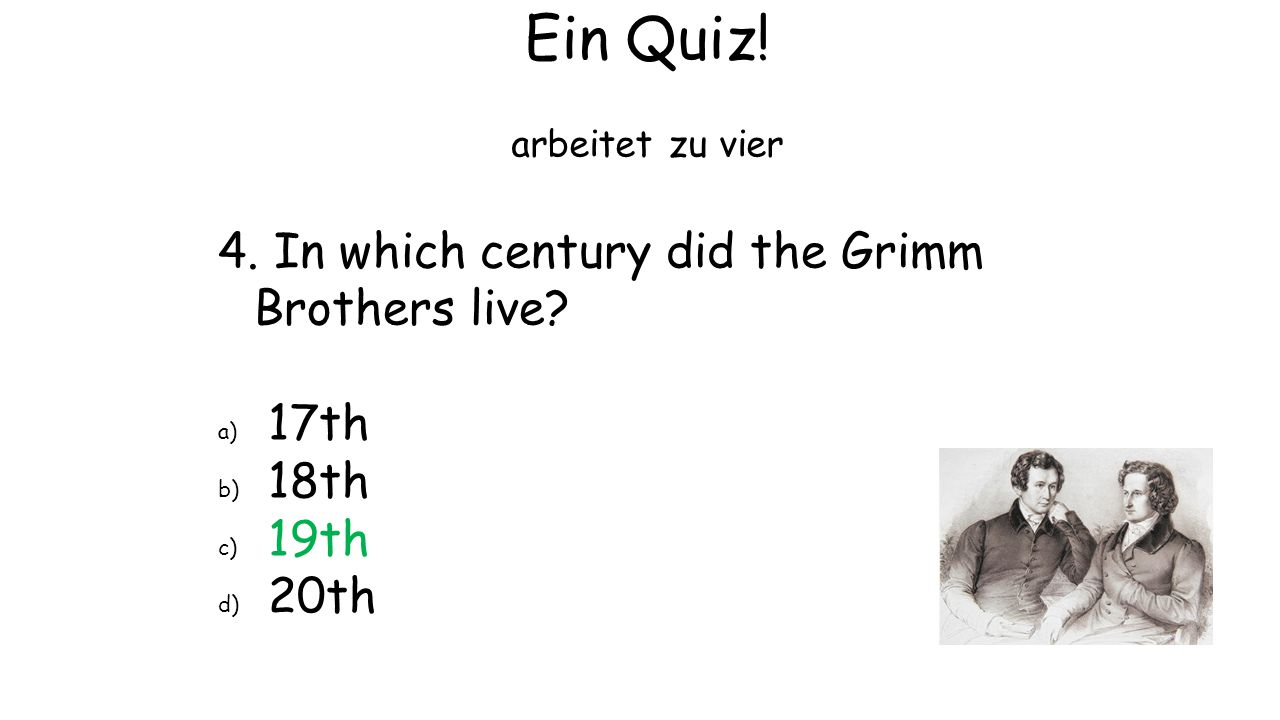 Ein Quiz! 4. In which century did the Grimm Brothers live 17th 18th