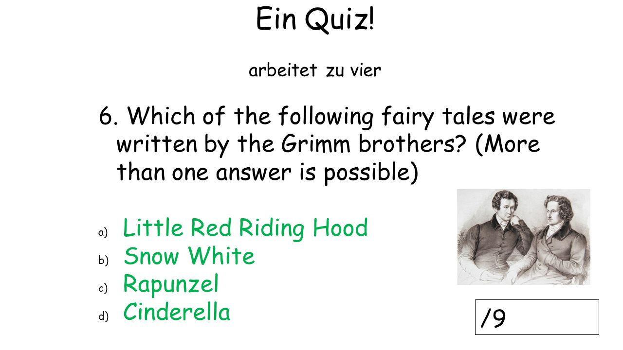 Ein Quiz! arbeitet zu vier. 6. Which of the following fairy tales were written by the Grimm brothers (More than one answer is possible)