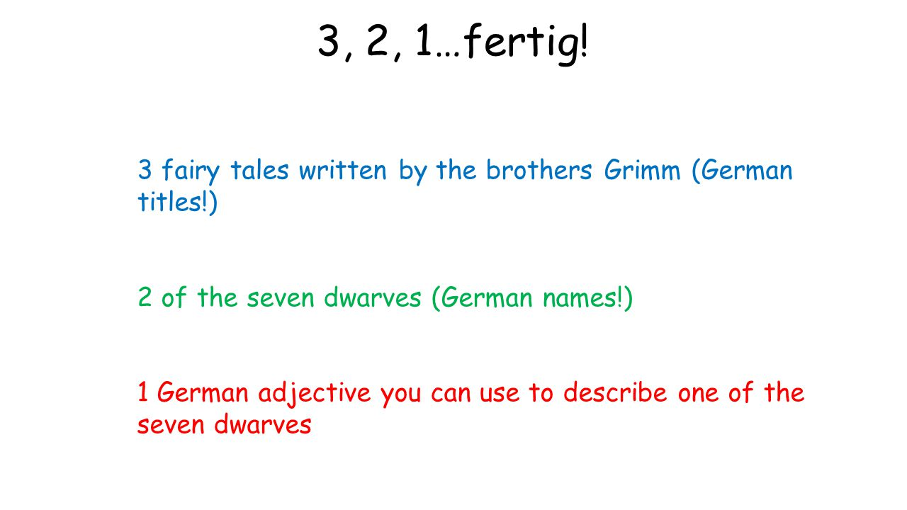 3, 2, 1…fertig! 3 fairy tales written by the brothers Grimm (German titles!) 2 of the seven dwarves (German names!)