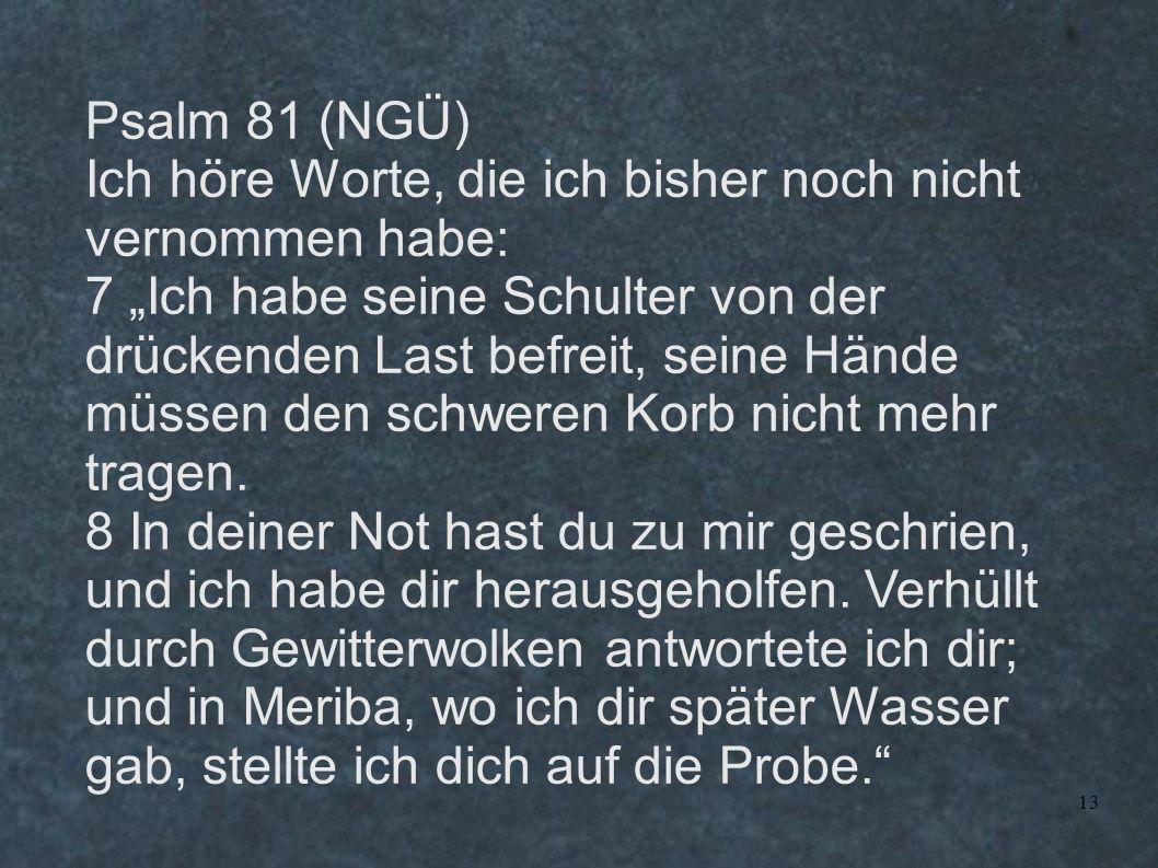 Psalm 81 (NGÜ) Ich höre Worte, die ich bisher noch nicht vernommen habe: