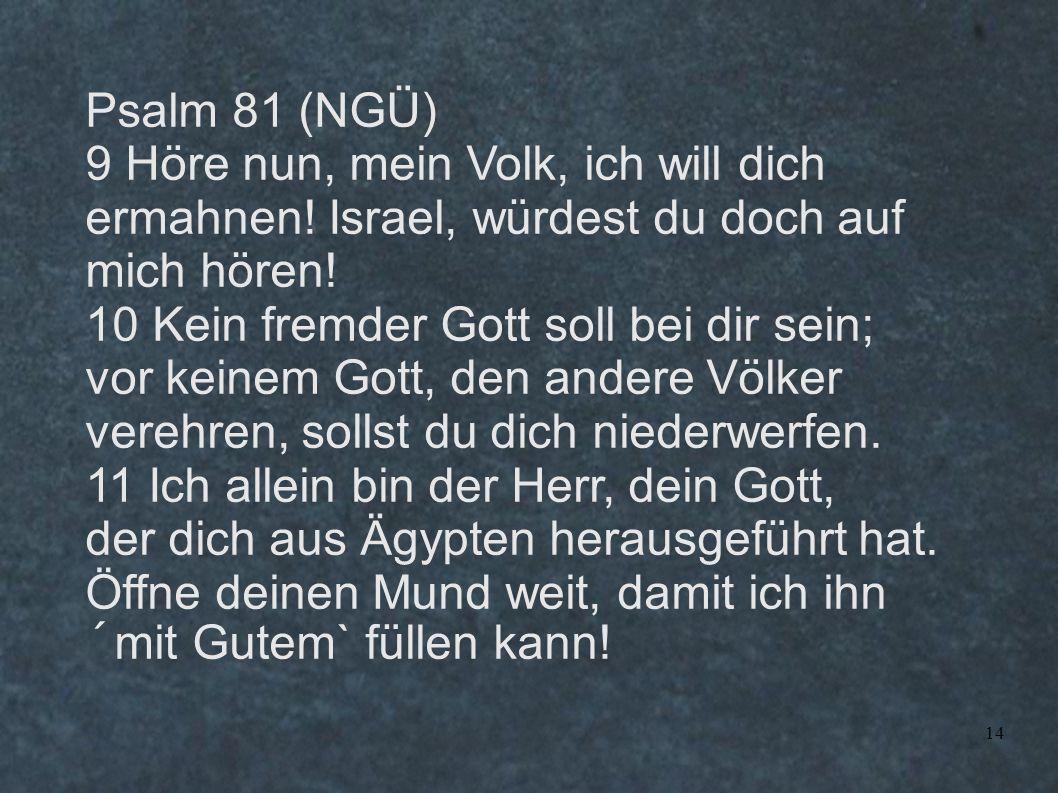 Psalm 81 (NGÜ) 9 Höre nun, mein Volk, ich will dich ermahnen! Israel, würdest du doch auf mich hören!