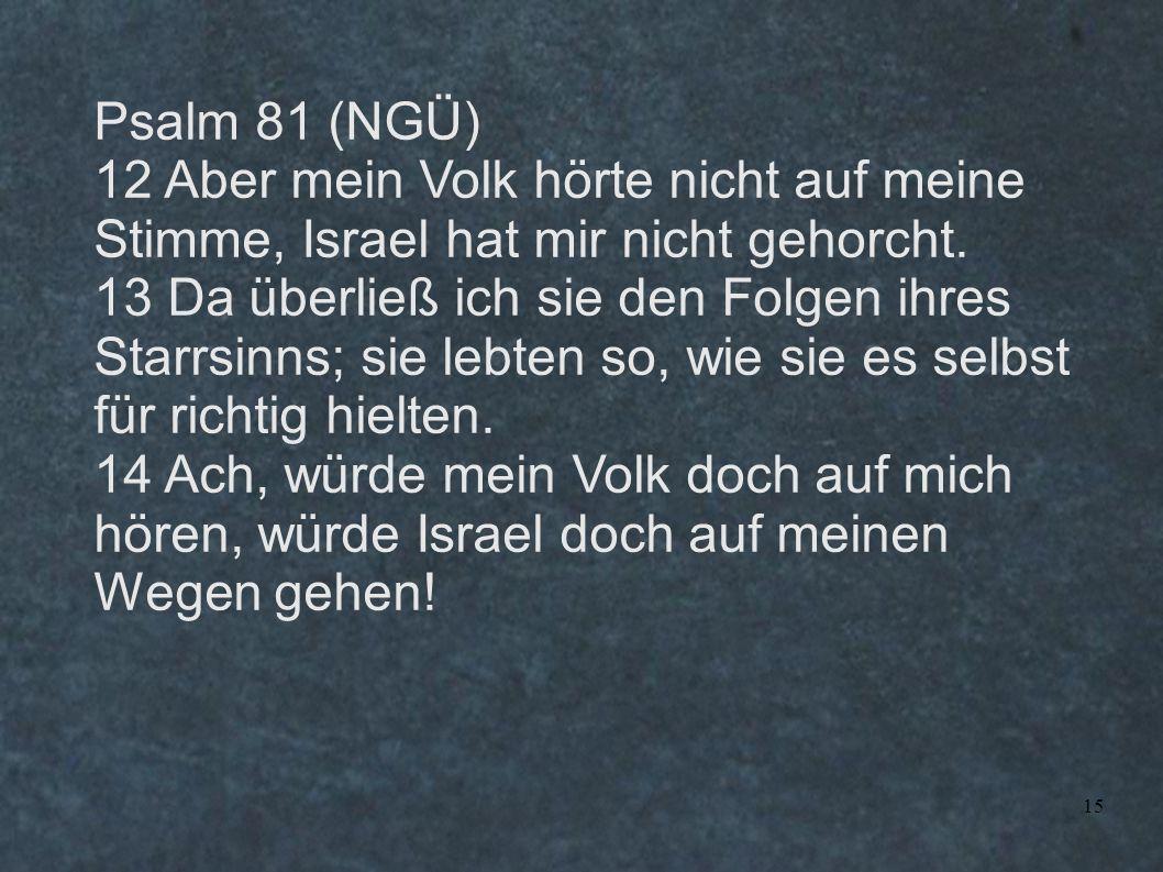 Psalm 81 (NGÜ) 12 Aber mein Volk hörte nicht auf meine Stimme, Israel hat mir nicht gehorcht.