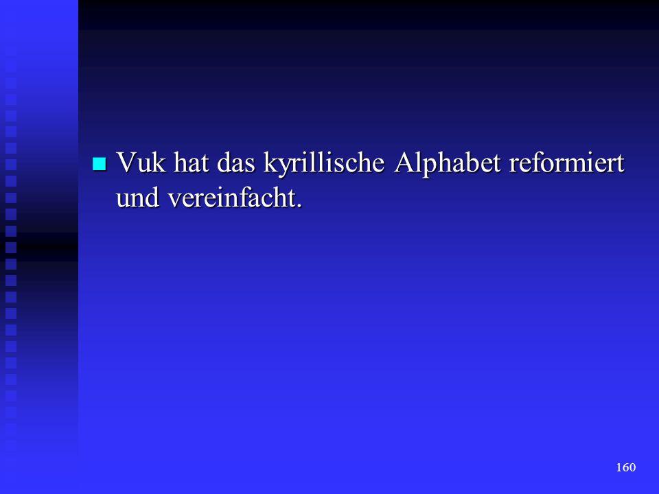 Vuk hat das kyrillische Alphabet reformiert und vereinfacht.
