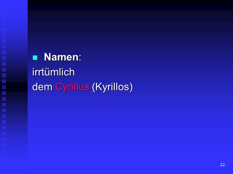 Namen: irrtümlich dem Cyrillus (Kyrillos)
