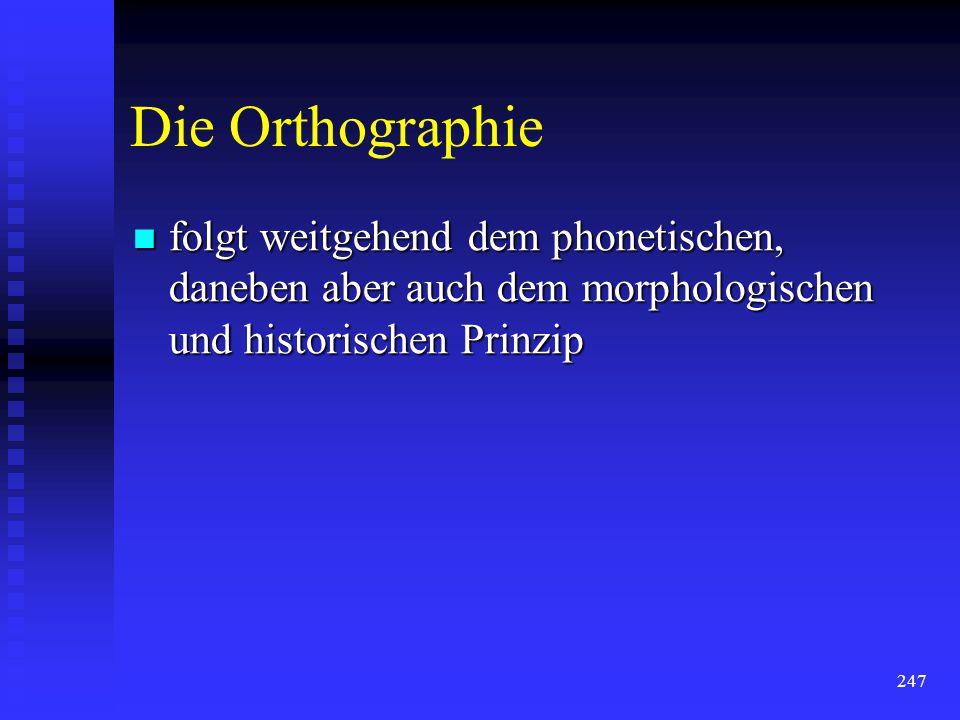 Die Orthographie folgt weitgehend dem phonetischen, daneben aber auch dem morphologischen und historischen Prinzip.