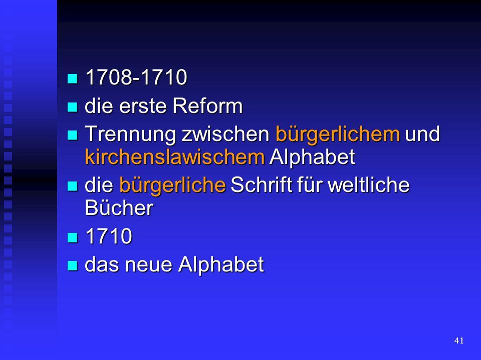 1708-1710 die erste Reform. Trennung zwischen bürgerlichem und kirchenslawischem Alphabet. die bürgerliche Schrift für weltliche Bücher.