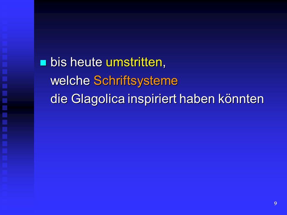 bis heute umstritten, welche Schriftsysteme die Glagolica inspiriert haben könnten