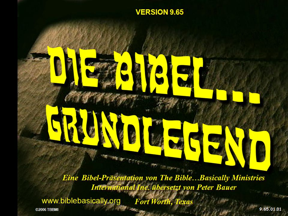 VERSION 9.65 Die Bibel... grundlegend. Eine Bibel-Präsentation von The Bible…Basically Ministries International Inc. übersetzt von Peter Bauer.