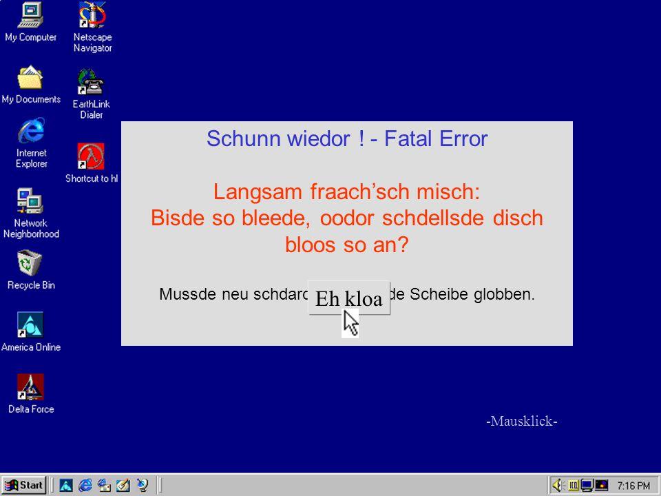 Schunn wiedor ! - Fatal Error Langsam fraach'sch misch: