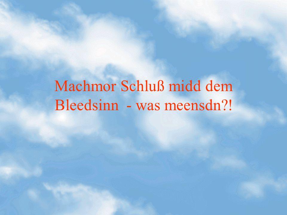 Machmor Schluß midd dem Bleedsinn - was meensdn !