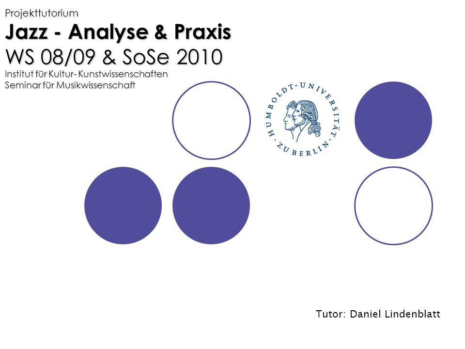 Projekttutorium Jazz - Analyse & Praxis WS 08/09 & SoSe 2010 Institut für Kultur- Kunstwissenschaften Seminar für Musikwissenschaft