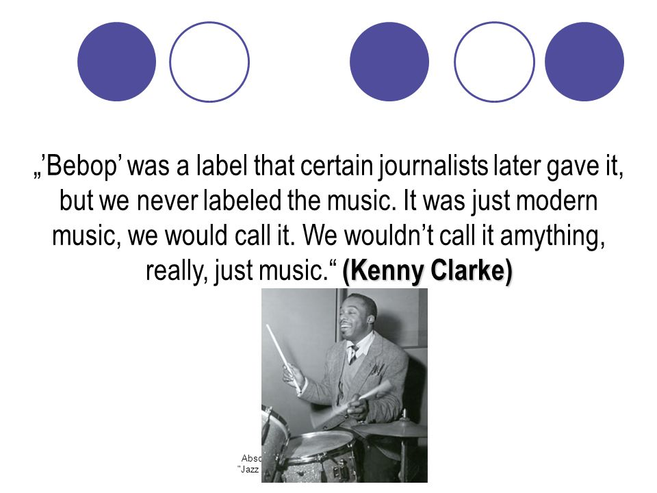 """'Bebop' was a label that certain journalists later gave it, but we never labeled the music. It was just modern music, we would call it. We wouldn't call it amything, really, just music. (Kenny Clarke)"