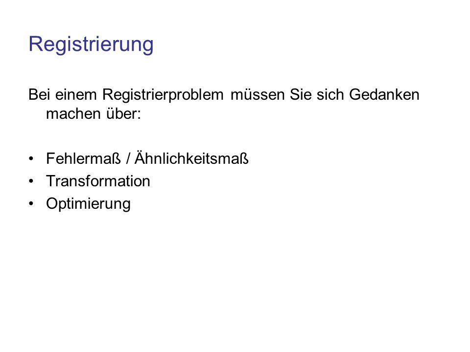 Registrierung Bei einem Registrierproblem müssen Sie sich Gedanken machen über: Fehlermaß / Ähnlichkeitsmaß.