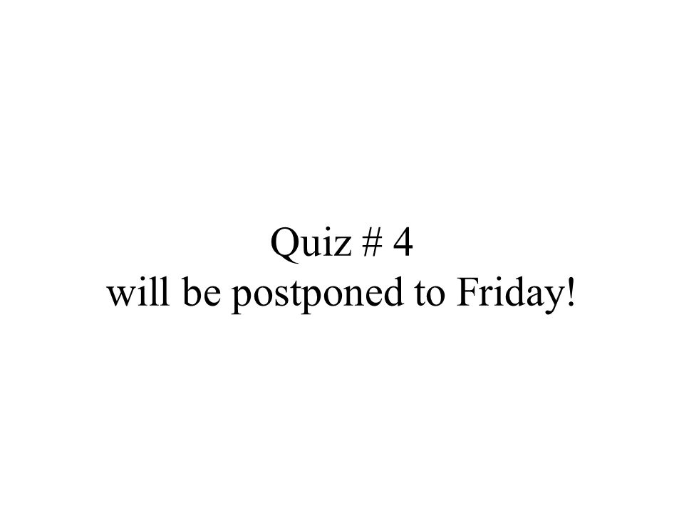 Quiz # 4 will be postponed to Friday!