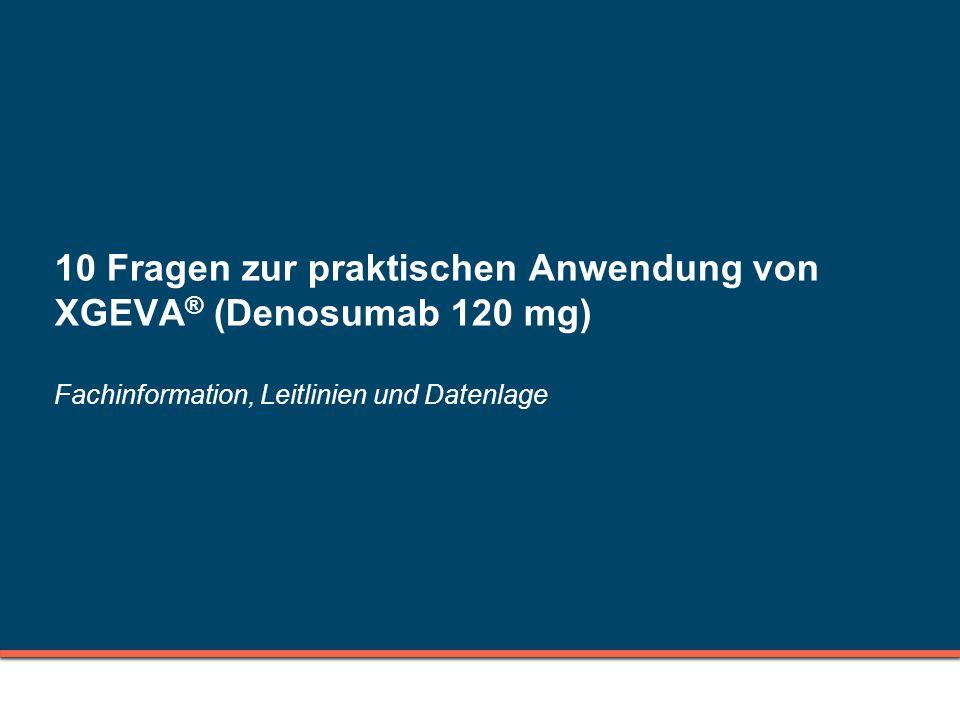 10 Fragen zur praktischen Anwendung von XGEVA® (Denosumab 120 mg) Fachinformation, Leitlinien und Datenlage