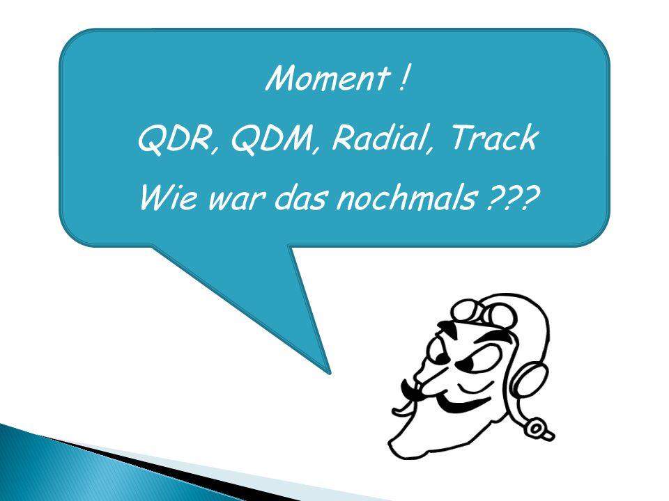Moment ! QDR, QDM, Radial, Track Wie war das nochmals