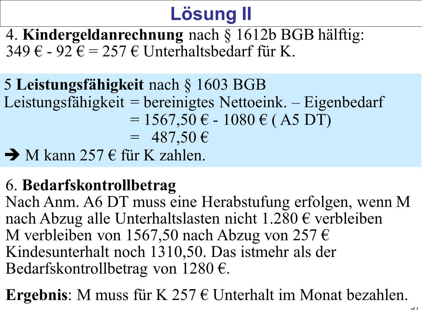 Lösung II 4. Kindergeldanrechnung nach § 1612b BGB hälftig: 349 € - 92 € = 257 € Unterhaltsbedarf für K.