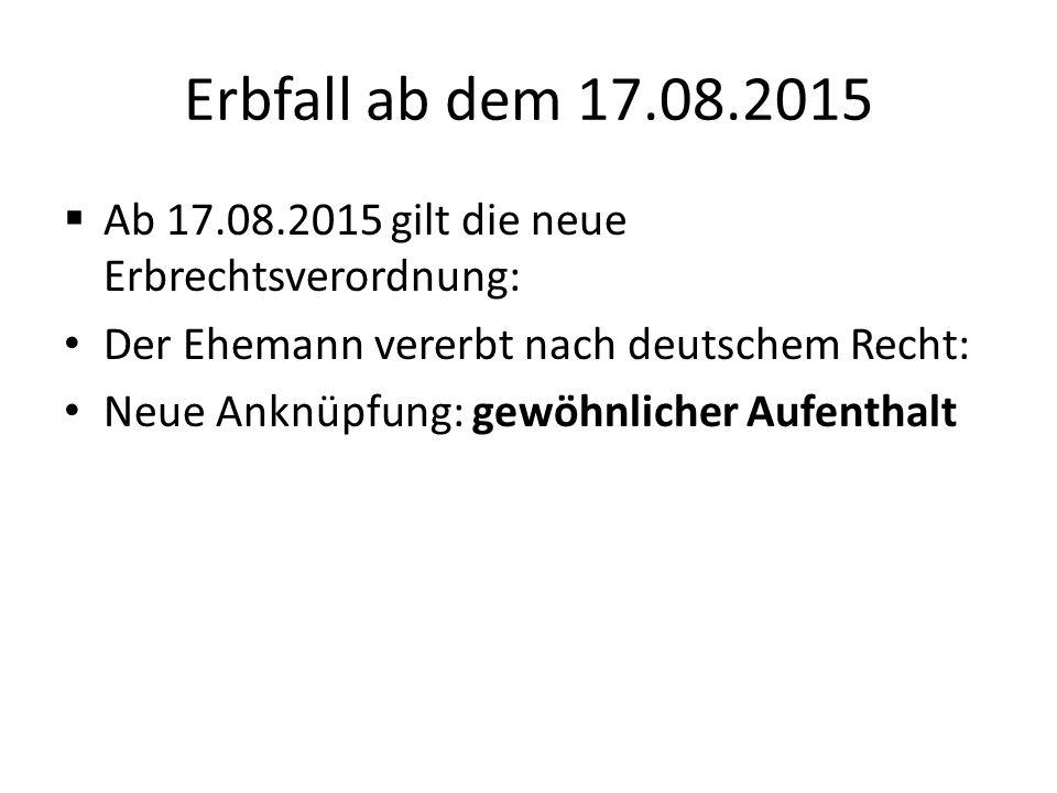 Erbfall ab dem 17.08.2015 Ab 17.08.2015 gilt die neue Erbrechtsverordnung: Der Ehemann vererbt nach deutschem Recht: