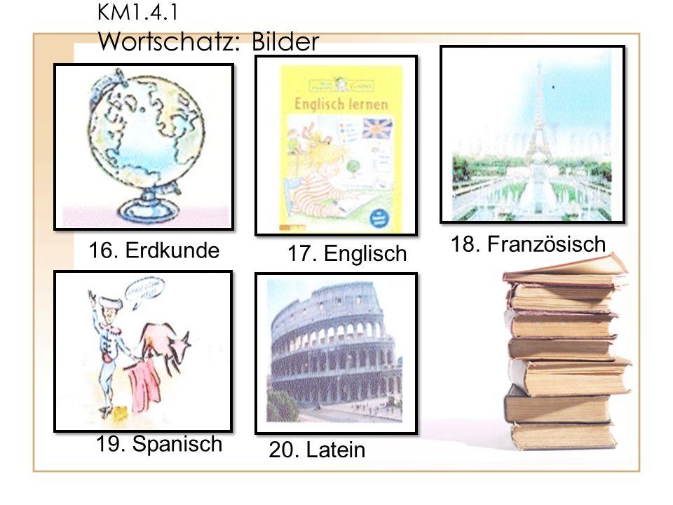 KM1.4.1 Wortschatz: Bilder 18. Französisch 16. Erdkunde 17. Englisch 19. Spanisch 20. Latein
