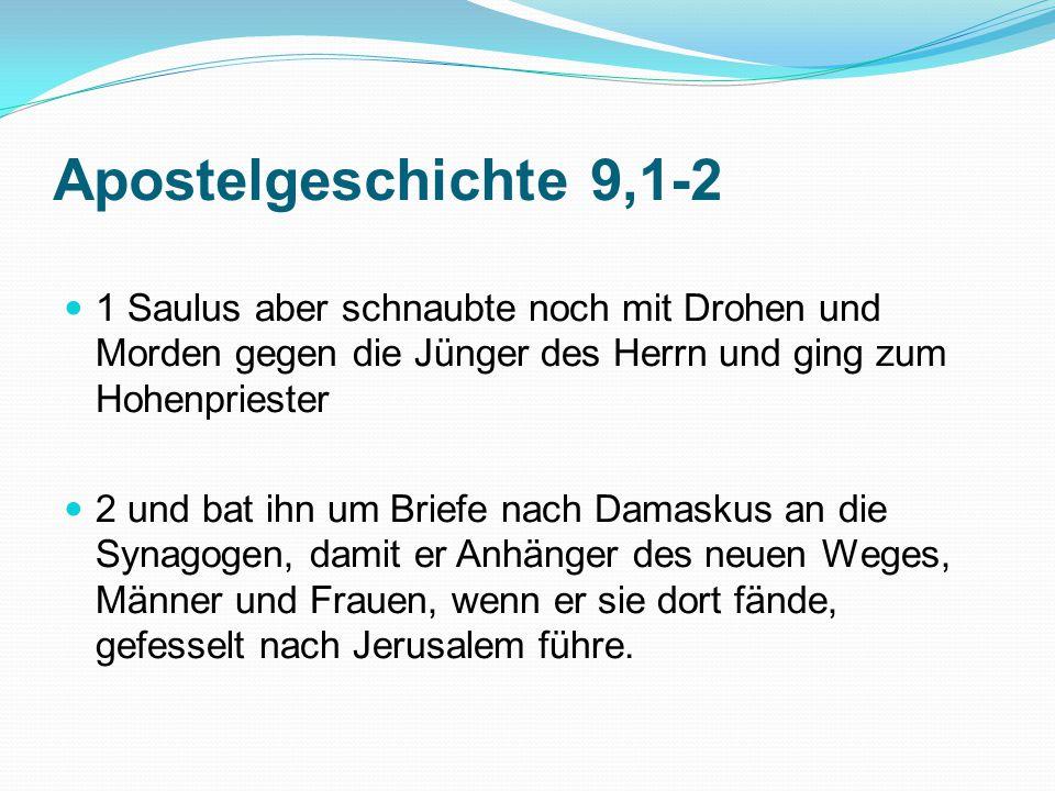 Apostelgeschichte 9,1-2 1 Saulus aber schnaubte noch mit Drohen und Morden gegen die Jünger des Herrn und ging zum Hohenpriester.