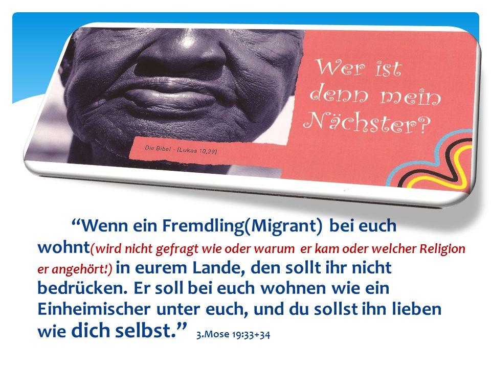 Wenn ein Fremdling(Migrant) bei euch wohnt(wird nicht gefragt wie oder warum er kam oder welcher Religion er angehört!) in eurem Lande, den sollt ihr nicht bedrücken.